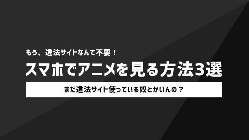 違法サイトを使わずスマホでアニメを見る方法3選【合法】